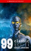 99 Classic Science-Fiction Short Stories, Philip Dick, Ray Bradbury, E. M. Forster, Arthur Train, Clark Ashton Smith, Ellis Parker Butler, Edgar Fawcett, Abraham Merritt, Donald Allen Wollheim, Fletcher Pratt, David Keller, Edgar Allan Poe, Amelia Long, Anthony Melvillle Rud, Franci
