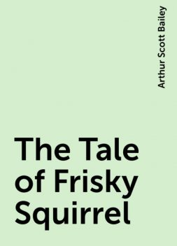 The Tale of Frisky Squirrel, Arthur Scott Bailey