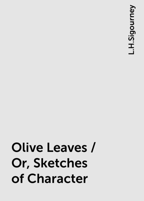 Olive Leaves / Or, Sketches of Character, L.H.Sigourney
