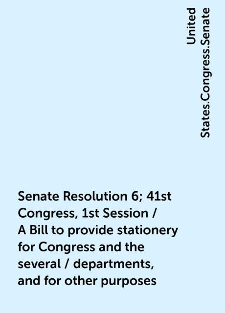 Senate Resolution 6; 41st Congress, 1st Session / A Bill to provide stationery for Congress and the several / departments, and for other purposes, United States.Congress.Senate