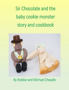 Sir Chocolate and the Baby Cookie Monster Story and Cookbook, Michael Cheadle, Robbie Cheadle