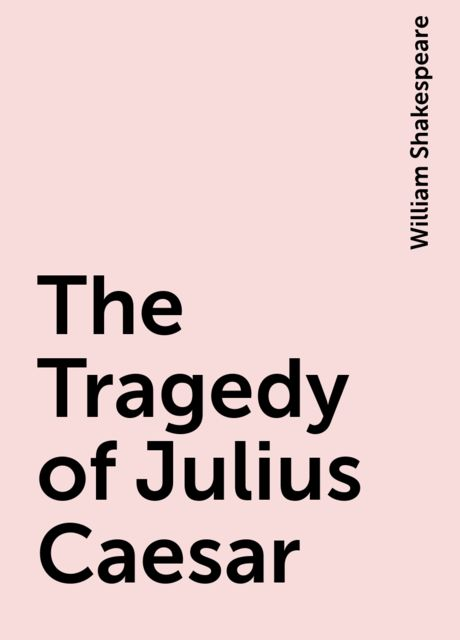 The Tragedy of Julius Caesar, William Shakespeare