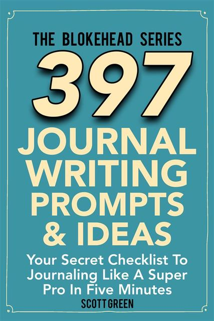 397 Journal Writing Prompts & Ideas : Your Secret Checklist To Journaling Like A Super Pro In Five Minutes, Scott Green