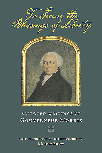 To Secure the Blessings of Liberty, Gouverneur Morris