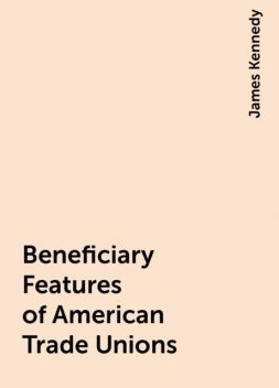 Beneficiary Features of American Trade Unions, James Kennedy