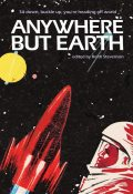 Anywhere But Earth, Margo Lanagan, Lee Battersby, Harland Richard, Kim Westwood, Robert Stephenson, Sean McMullen