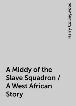 A Middy of the Slave Squadron / A West African Story, Harry Collingwood