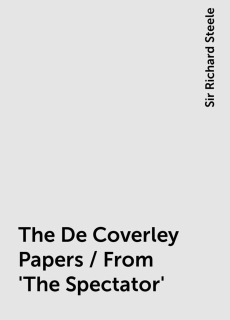 The De Coverley Papers / From 'The Spectator', Sir Richard Steele