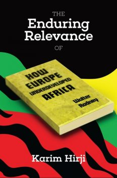 The Enduring Relevance of Walter Rodney's How Europe Underdeveloped Africa, Karim F Hirji