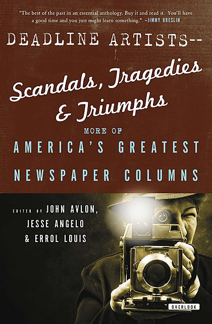 Deadline Artists—Scandals, Tragedies & Triumphs, Jack London, Carl Hiaasen, H.L.Mencken, Richard Wright, Pete Hamill, Leonard Pitts, Molly Ivins, Damon Runyon, Dorothy Thompson, Mary McGrory, Mike Barnicle, Mike Ryoko, Murray Kempton, Nicholas Kristof, Pegg, Ruben Salazar, Shirley Povich, Steve Lopez