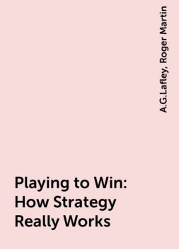 Playing to Win: How Strategy Really Works, A.G.Lafley, Roger Martin