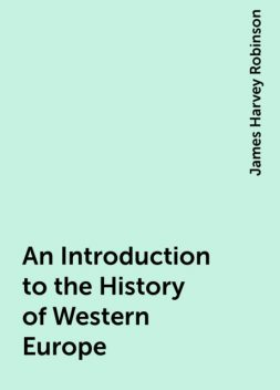 An Introduction to the History of Western Europe, James Harvey Robinson