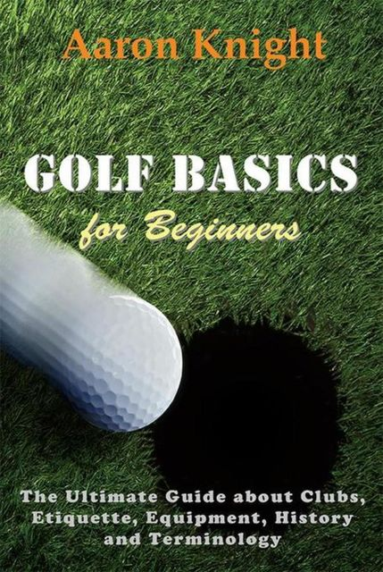 Golf Basics for Beginners, Aaron Knight