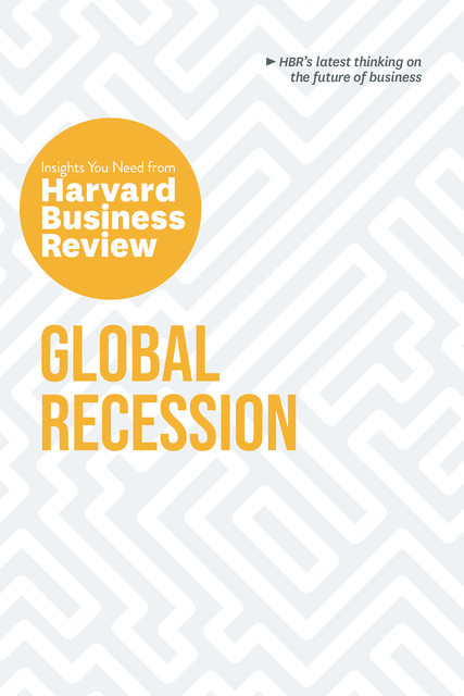 Global Recession: The Insights You Need from Harvard Business Review, Harvard Business Review