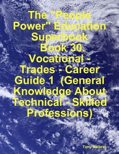 "The ""People Power"" Education Superbook: Book 30. Vocational – Trades – Career Guide 1 (General Knowledge About Technical – Skilled Professions), Tony Kelbrat"