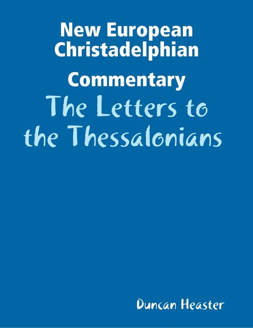 New European Christadelphian Commentary: The Letters to the Thessalonians, Duncan Heaster