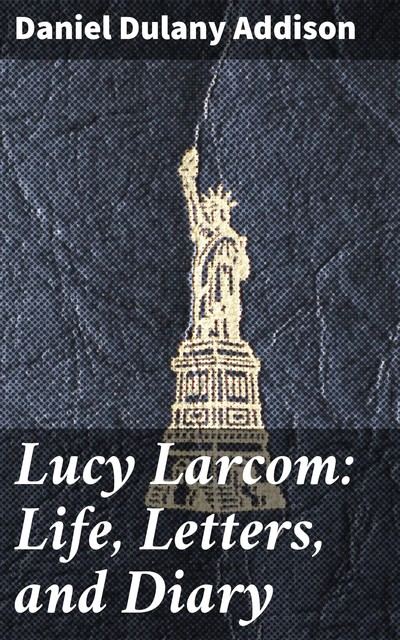 Lucy Larcom: Life, Letters, and Diary, Daniel Dulany Addison