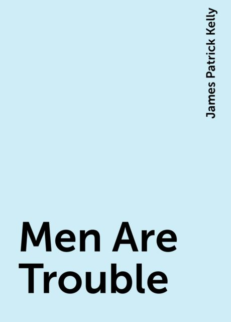 Men Are Trouble, James Patrick Kelly