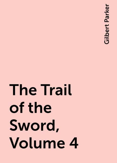 The Trail of the Sword, Volume 4, Gilbert Parker