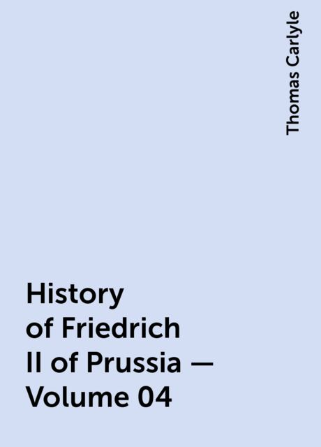 History of Friedrich II of Prussia — Volume 04, Thomas Carlyle