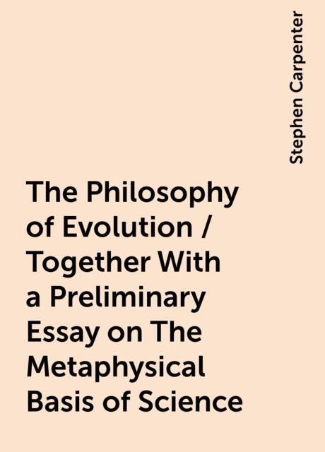The Philosophy of Evolution / Together With a Preliminary Essay on The Metaphysical Basis of Science, Stephen Carpenter