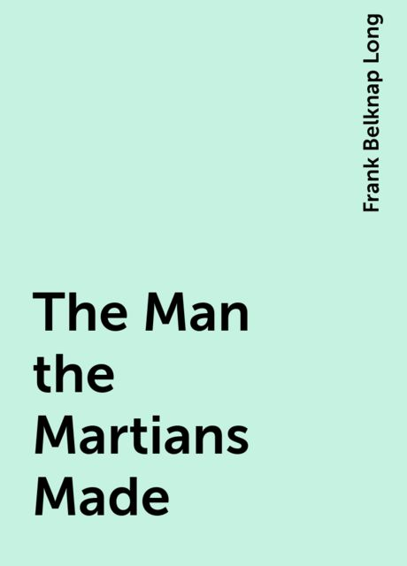 The Man the Martians Made, Frank Belknap Long