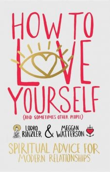 How to Love Yourself (and Sometimes Other People): Spiritual Advice for Modern Relationships, Rinzler Lodro, Meggan Watterson