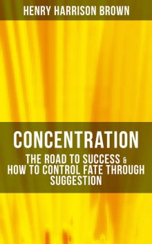 Concentration: The Road To Success & How To Control Fate Through Suggestion, Henry Harrison Brown