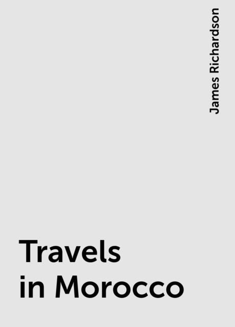 Travels in Morocco, James Richardson