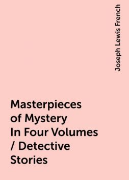 Masterpieces of Mystery In Four Volumes / Detective Stories, Joseph Lewis French