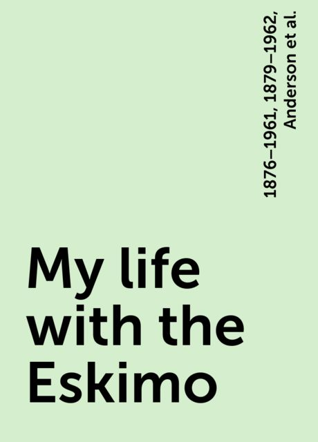 My life with the Eskimo, Anderson, 1876–1961, 1879–1962, Rudolph Martin, Stefansson, Vilhjalmur