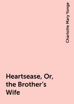 Heartsease, Or, the Brother's Wife, Charlotte Mary Yonge