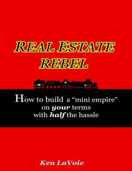 """Real Estate Rebel – How to Build a """"Mini Empire"""" On Your Terms With Half the Hassle, Kenneth LaVoie"""
