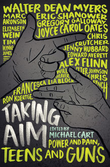 Taking Aim, Joyce Carol Oates, Chris Crutcher, Alex Flinn, Francesca Lia Block, Elizabeth Wein, Walter Dean Myers, Chris Lynch, Peter Johnson, Eric Shanower, Will Weaver, Michael Cart, Ron Koertge, Edward Averett, Gregory Galloway, Jenny Hubbard, Marc Aronson, Tim Wy