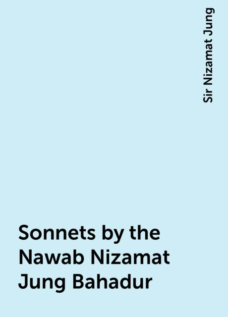 Sonnets by the Nawab Nizamat Jung Bahadur, Sir Nizamat Jung