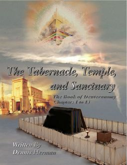 The Tabernacle, Temple, and Sanctuary: The Book of Deuteronomy Chapters 1 to 13, Dennis Herman