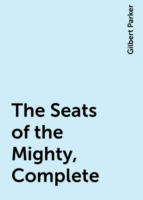 The Seats of the Mighty, Complete, Gilbert Parker