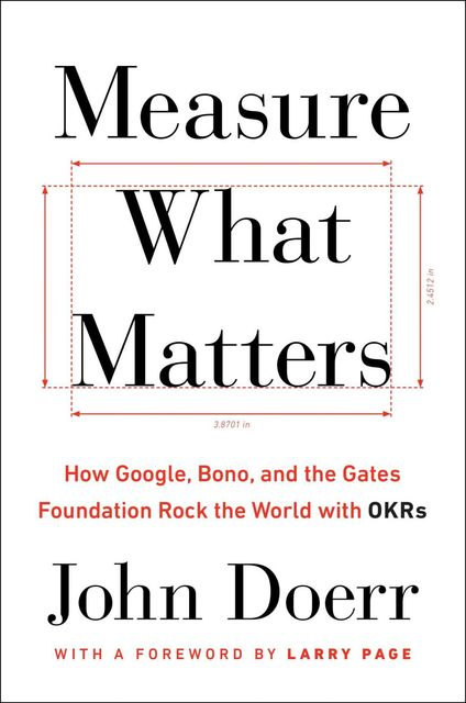 Measure What Matters: How Google, Bono, and the Gates Foundation Rock the World with OKRs, John Doerr