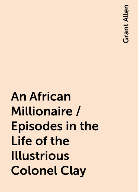An African Millionaire / Episodes in the Life of the Illustrious Colonel Clay, Grant Allen