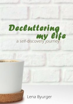 Decluttering my life. A self-discovery journey, Lena Byurger
