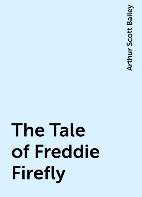 The Tale of Freddie Firefly, Arthur Scott Bailey