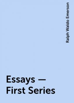 Essays — First Series, Ralph Waldo Emerson
