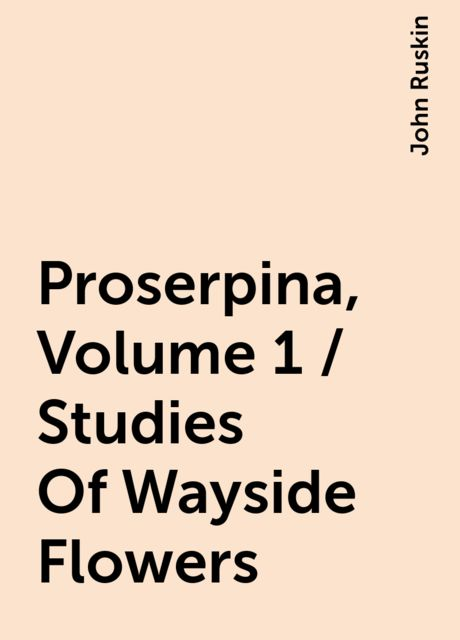 Proserpina, Volume 1 / Studies Of Wayside Flowers, John Ruskin