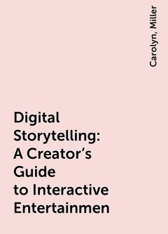 Digital Storytelling : A Creator's Guide to Interactive Entertainmen, Miller, Carolyn