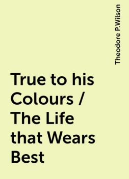 True to his Colours / The Life that Wears Best, Theodore P.Wilson