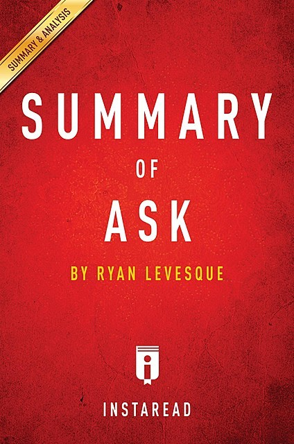 Ask: The Counterintuitive Online Formula to Discover Exactly What Your Customers Want to Buy Create a Mass of Raving Fans and Take Any Business to the Next Level: by Ryan Levesque | Key Takeaways, Analysis & Review, Instaread