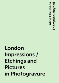 London Impressions / Etchings and Pictures in Photogravure, Alice Christiana Thompson Meynell