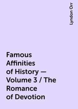 Famous Affinities of History — Volume 3 / The Romance of Devotion, Lyndon Orr