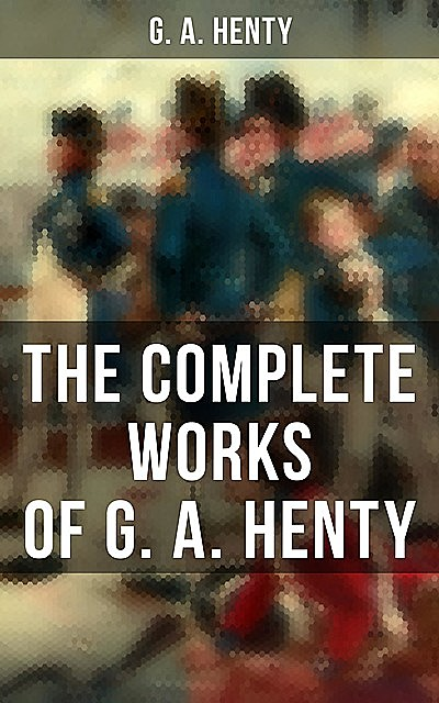 The Complete Works of G. A. Henty, G.A.Henty