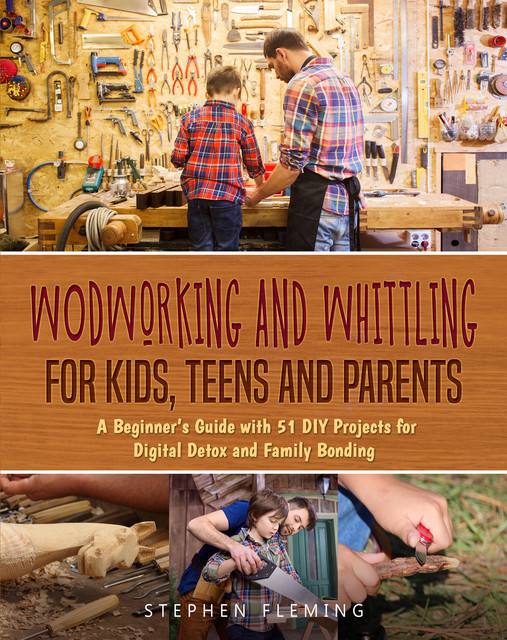Woodworking and Whittling for Kids, Teens and Parents, Stephen Fleming